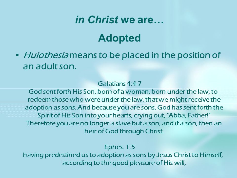 in Christ we are… Adopted Huiothesia means to be placed in the position of an adult son. Galatians 4:4-7 God sent forth His Son, born of a woman, born