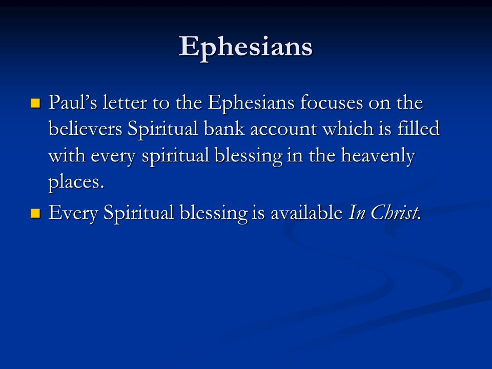 Ephesians Pauls letter to the Ephesians focuses on the believers Spiritual bank account which is filled with every spiritual blessing in the heavenly