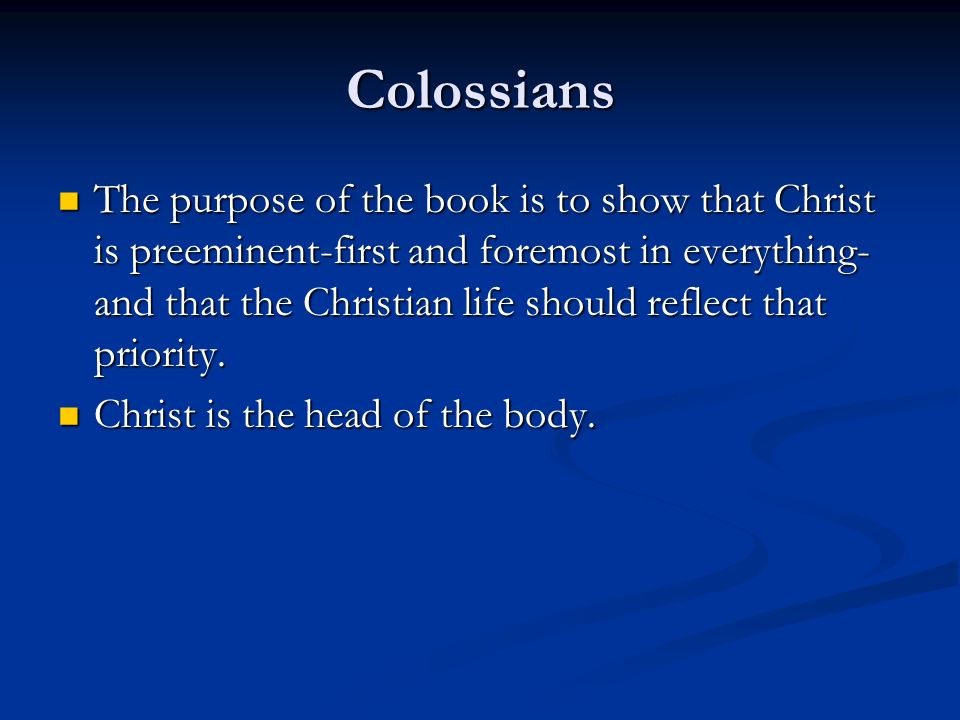 Colossians The purpose of the book is to show that Christ is preeminent-first and foremost in everything- and that the Christian life should reflect t