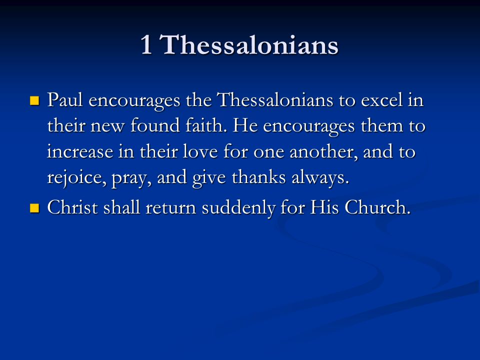 1 Thessalonians Paul encourages the Thessalonians to excel in their new found faith. He encourages them to increase in their love for one another, and