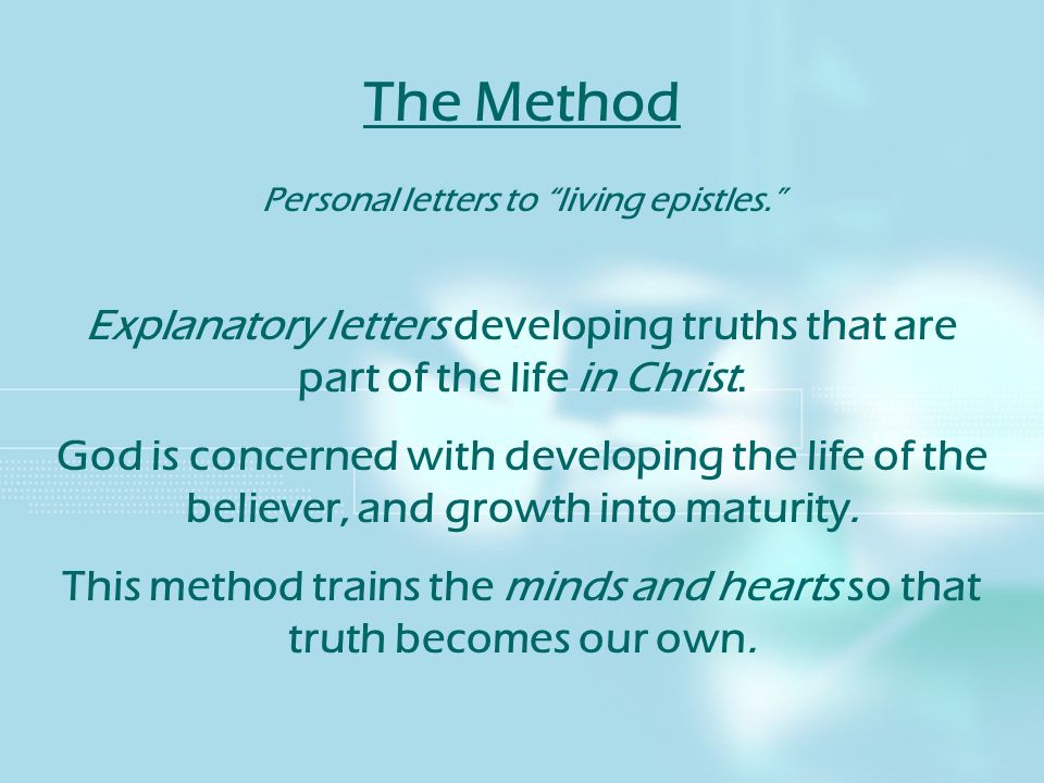 The Method Personal letters to living epistles. Explanatory letters developing truths that are part of the life in Christ. God is concerned with devel