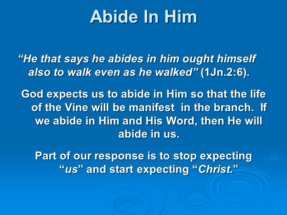 Abide In Him He that says he abides in him ought himself also to walk even as he walked (1Jn.2:6). God expects us to abide in Him so that the life of