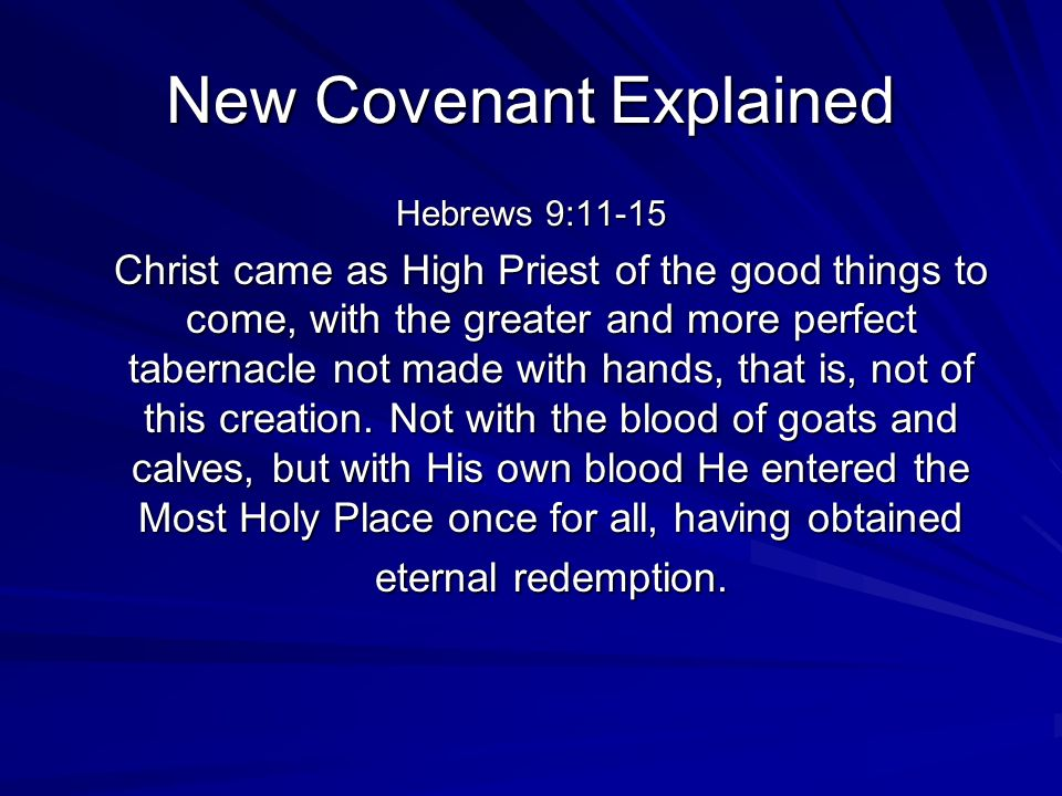 New Covenant Explained Hebrews 9:11-15 Christ came as High Priest of the good things to come, with the greater and more perfect tabernacle not made wi