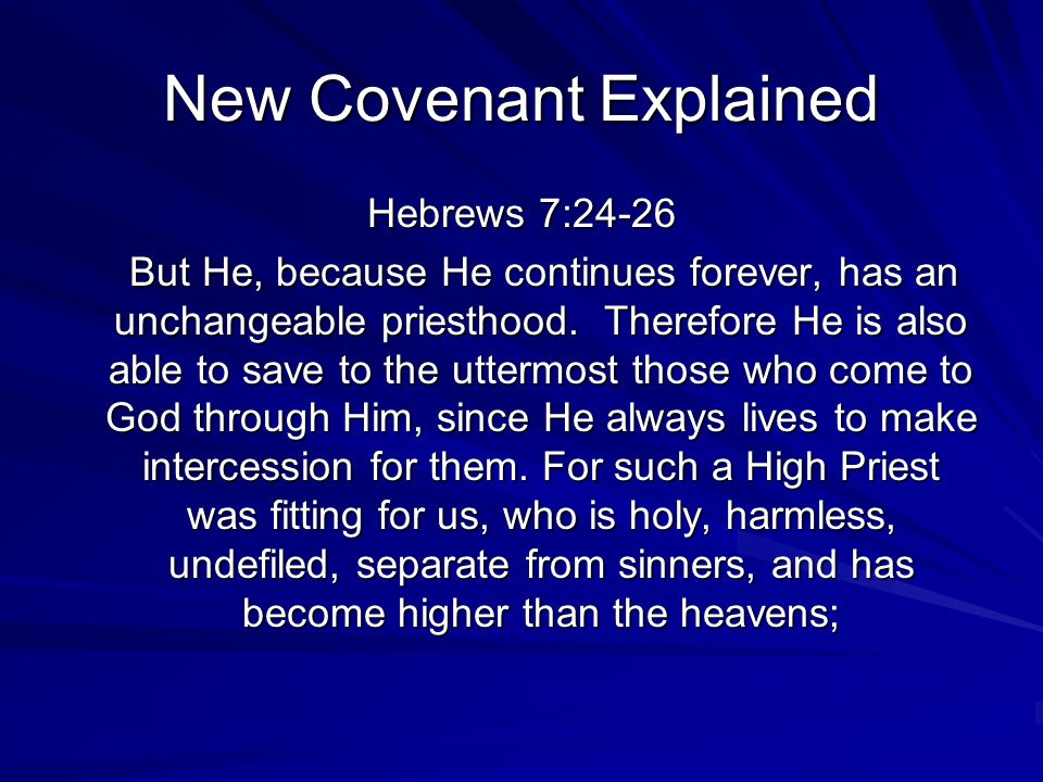New Covenant Explained Hebrews 7:24-26 But He, because He continues forever, has an unchangeable priesthood. Therefore He is also able to save to the