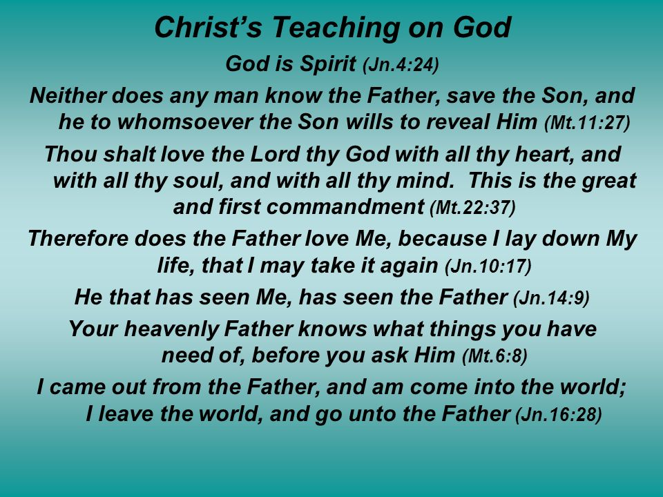 Christs Teaching on God God is Spirit (Jn.4:24) Neither does any man know the Father, save the Son, and he to whomsoever the Son wills to reveal Him (