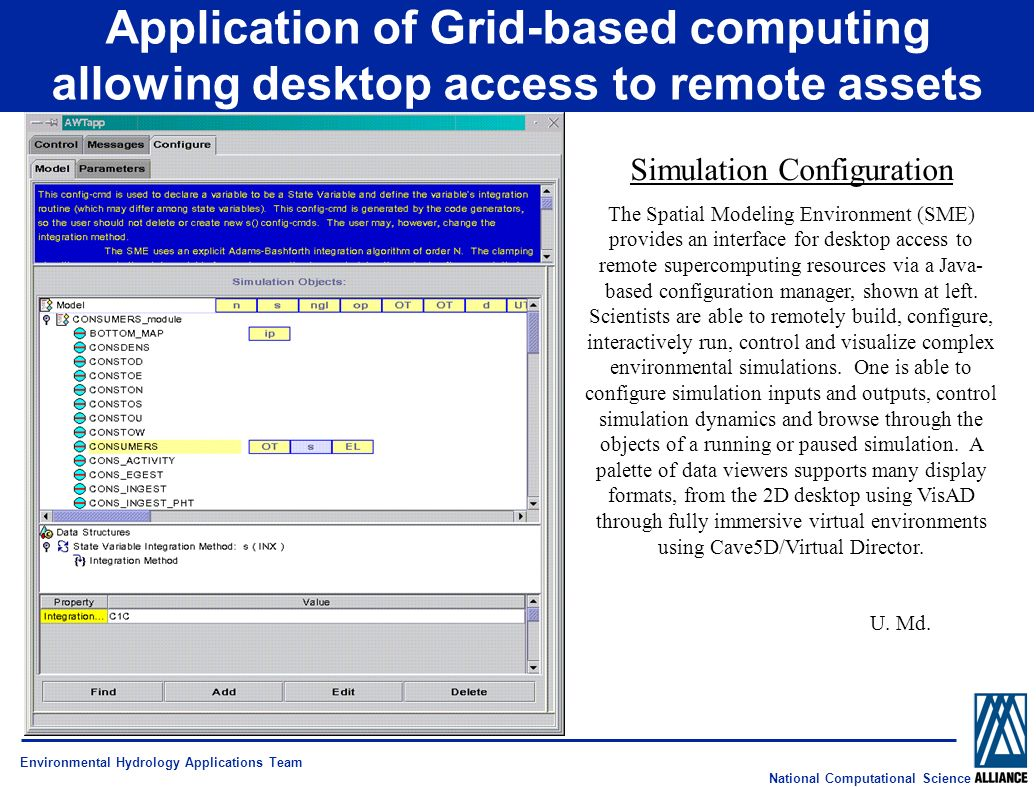 National Computational Science Application of Grid-based computing allowing desktop access to remote assets Environmental Hydrology Applications Team Simulation Configuration The Spatial Modeling Environment (SME) provides an interface for desktop access to remote supercomputing resources via a Java- based configuration manager, shown at left.