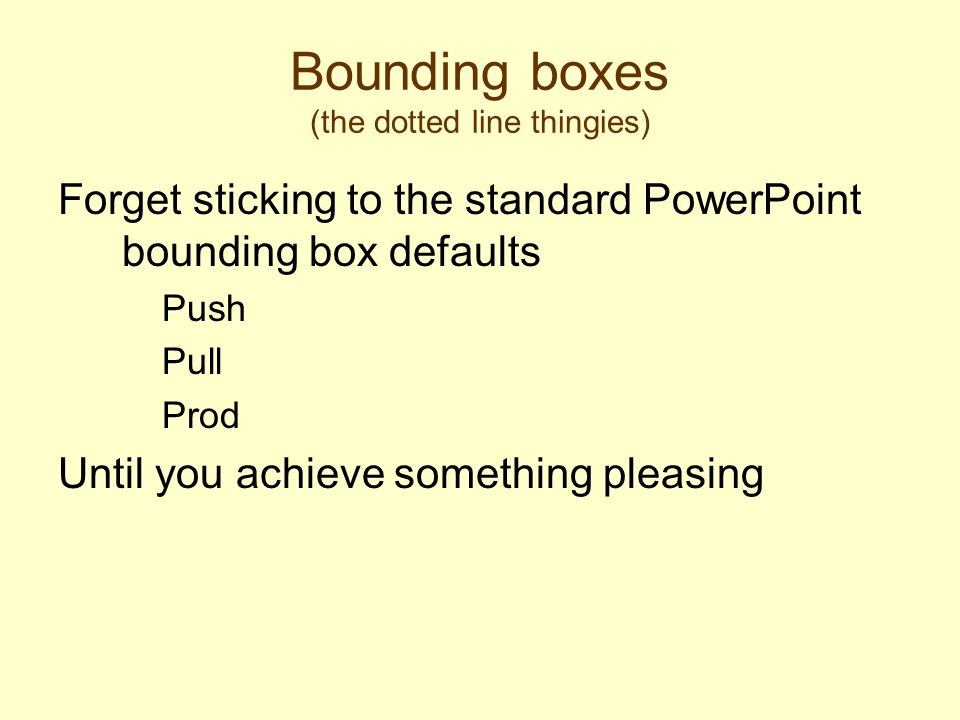 Bounding boxes (the dotted line thingies) Forget sticking to the standard PowerPoint bounding box defaults Push Pull Prod Until you achieve something pleasing