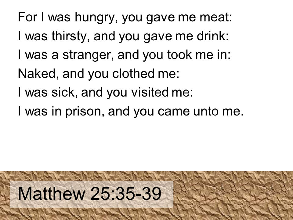 For I was hungry, you gave me meat: I was thirsty, and you gave me drink: I was a stranger, and you took me in: Naked, and you clothed me: I was sick, and you visited me: I was in prison, and you came unto me.
