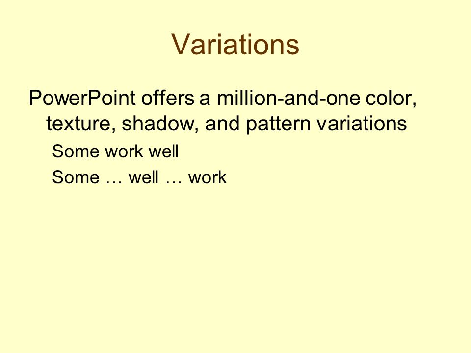 Variations PowerPoint offers a million-and-one color, texture, shadow, and pattern variations Some work well Some … well … work