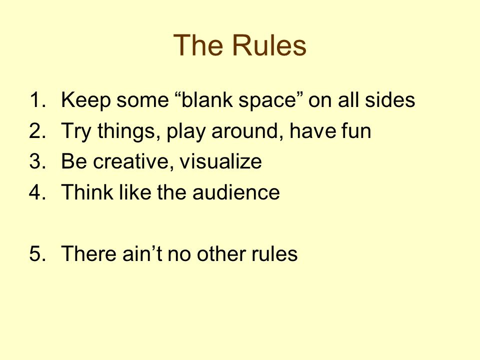 The Rules 1.Keep some blank space on all sides 2.Try things, play around, have fun 3.Be creative, visualize 4.Think like the audience 5.There aint no other rules