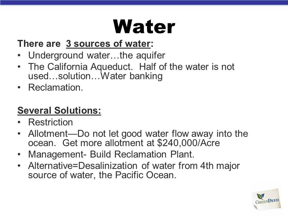 Water There are 3 sources of water: Underground water…the aquifer The California Aqueduct. Half of the water is not used…solution…Water banking Reclam