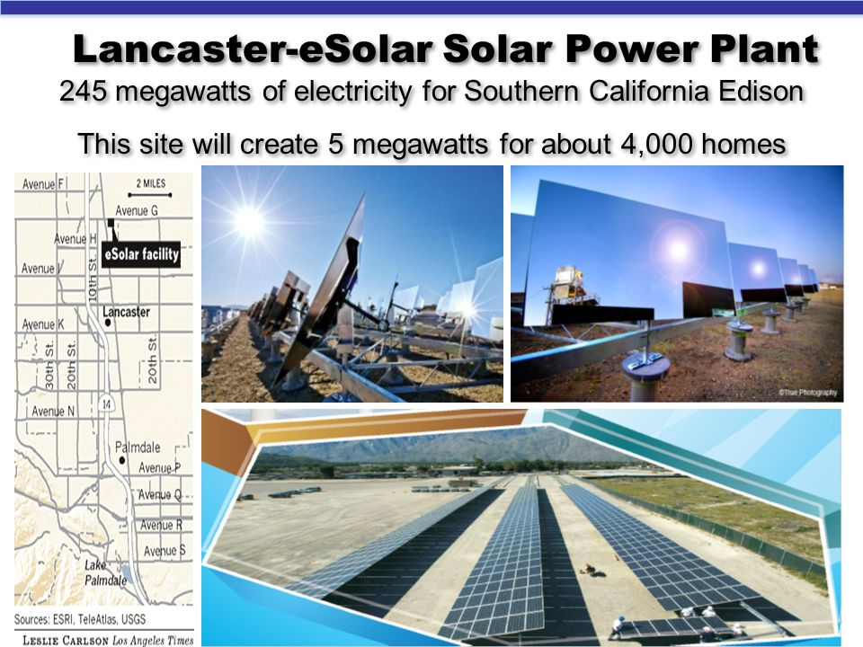 Lancaster-eSolar Solar Power Plant 245 megawatts of electricity for Southern California Edison This site will create 5 megawatts for about 4,000 homes