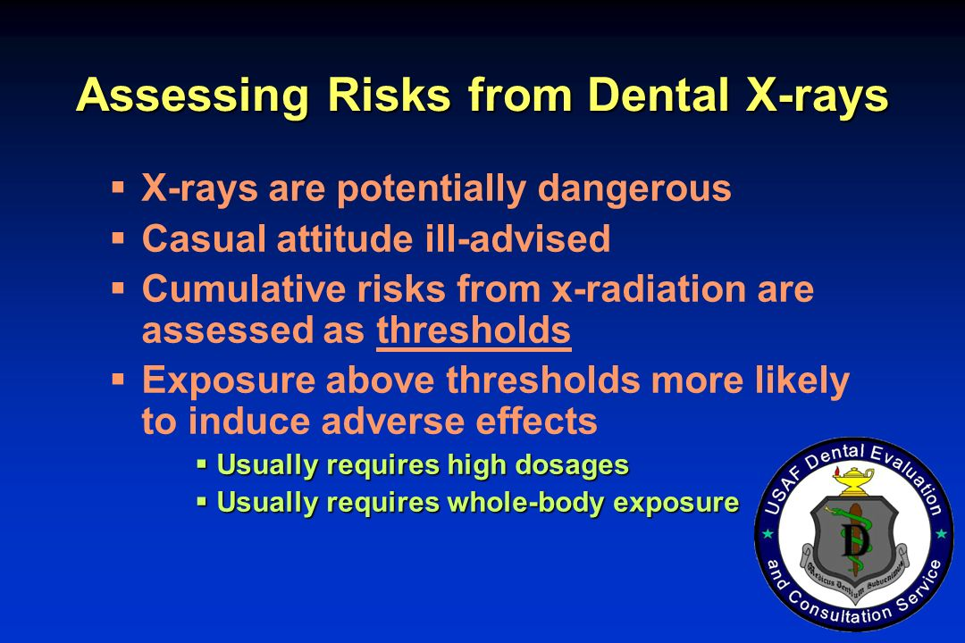 Assessing Risks from Dental X-rays X-rays are potentially dangerous Casual attitude ill-advised Cumulative risks from x-radiation are assessed as thre