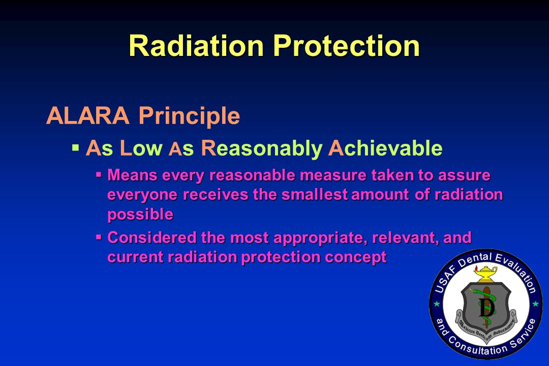 Radiation Protection ALARA Principle As Low A s Reasonably Achievable Means every reasonable measure taken to assure everyone receives the smallest amount of radiation possible Means every reasonable measure taken to assure everyone receives the smallest amount of radiation possible Considered the most appropriate, relevant, and current radiation protection concept Considered the most appropriate, relevant, and current radiation protection concept