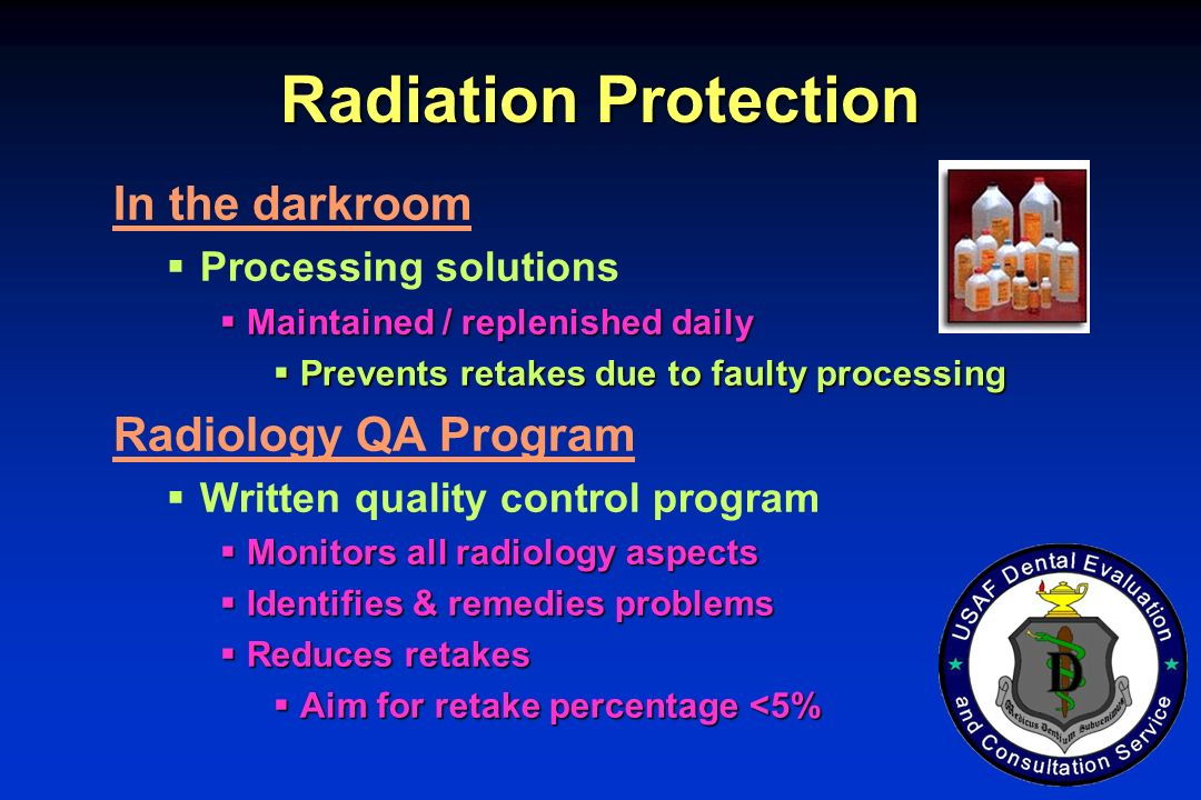 Radiation Protection In the darkroom Processing solutions Maintained / replenished daily Maintained / replenished daily Prevents retakes due to faulty