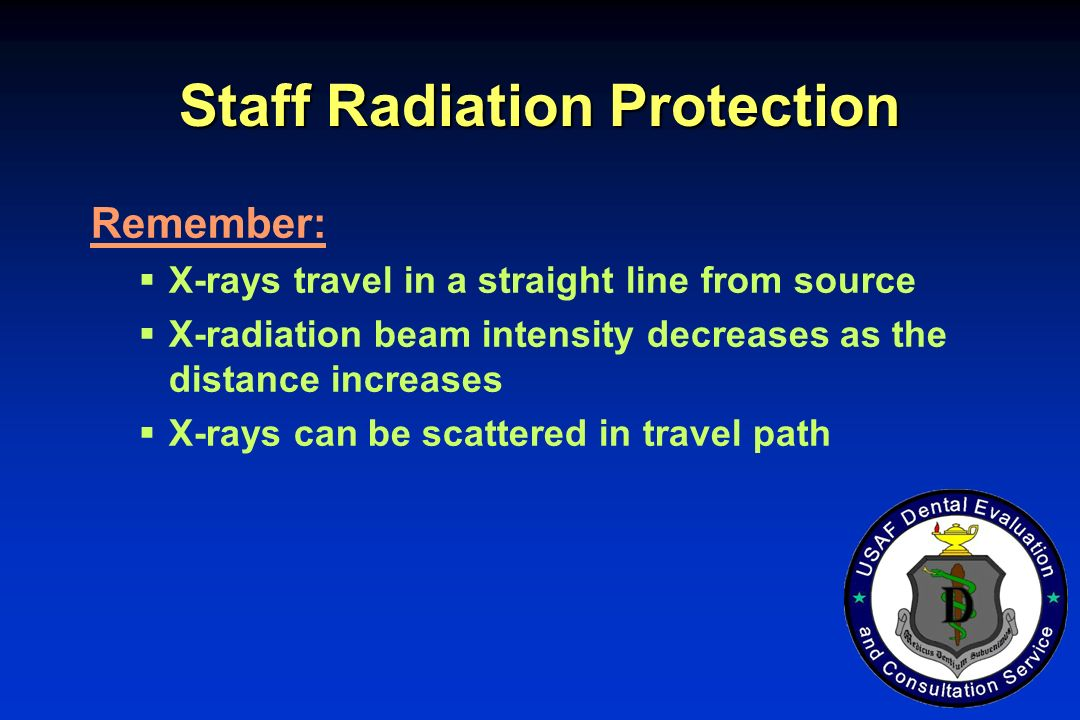Staff Radiation Protection Remember: X-rays travel in a straight line from source X-radiation beam intensity decreases as the distance increases X-ray