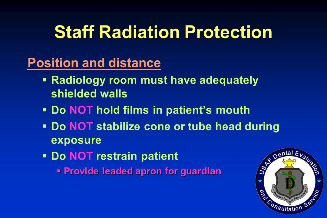 Staff Radiation Protection Position and distance Radiology room must have adequately shielded walls Do NOT hold films in patients mouth Do NOT stabili