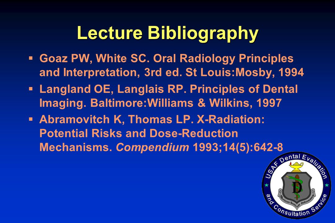 Lecture Bibliography Goaz PW, White SC. Oral Radiology Principles and Interpretation, 3rd ed. St Louis:Mosby, 1994 Langland OE, Langlais RP. Principle