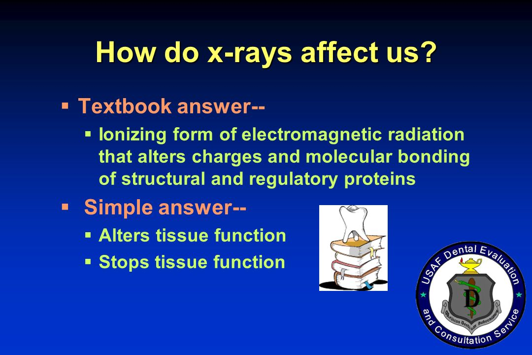 How do x-rays affect us? Textbook answer-- Ionizing form of electromagnetic radiation that alters charges and molecular bonding of structural and regu