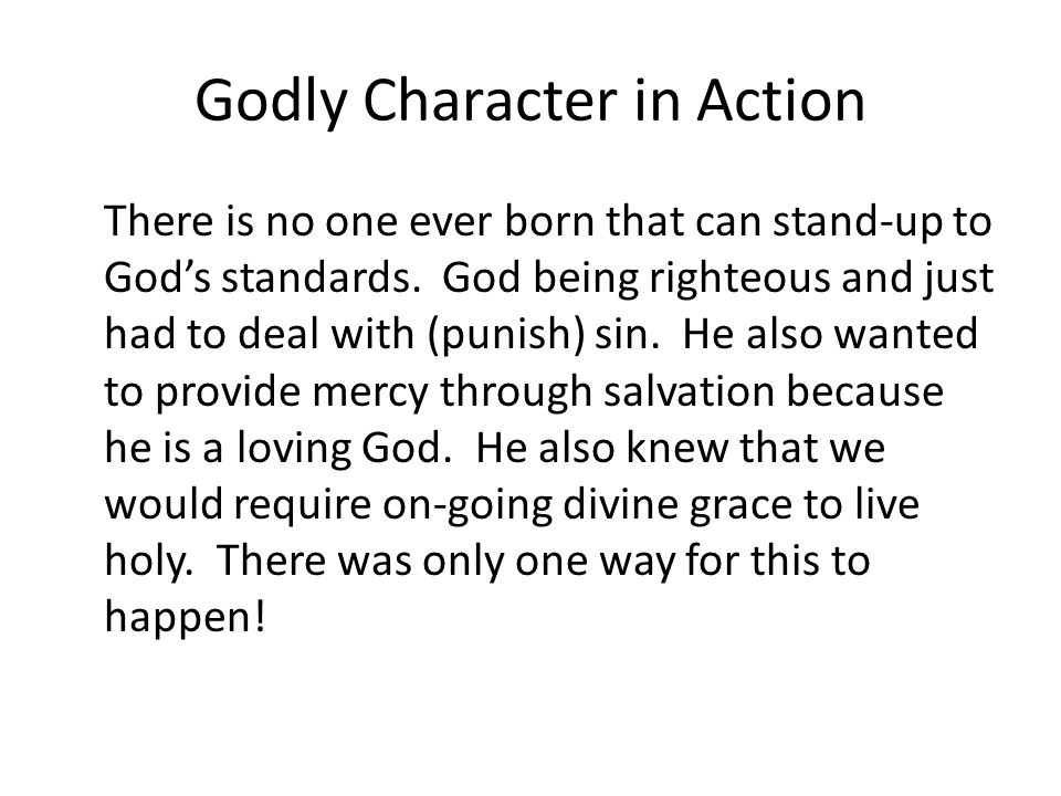 Godly Character in Action There is no one ever born that can stand-up to Gods standards. God being righteous and just had to deal with (punish) sin. H