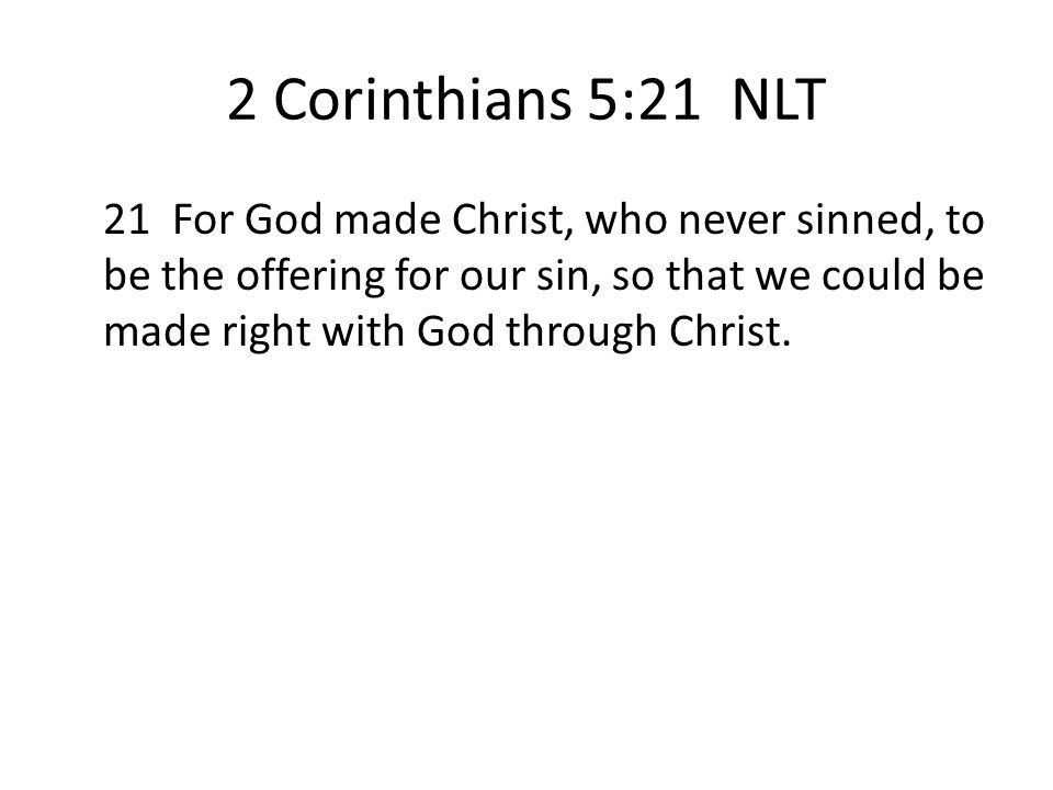 2 Corinthians 5:21 NLT 21 For God made Christ, who never sinned, to be the offering for our sin, so that we could be made right with God through Chris