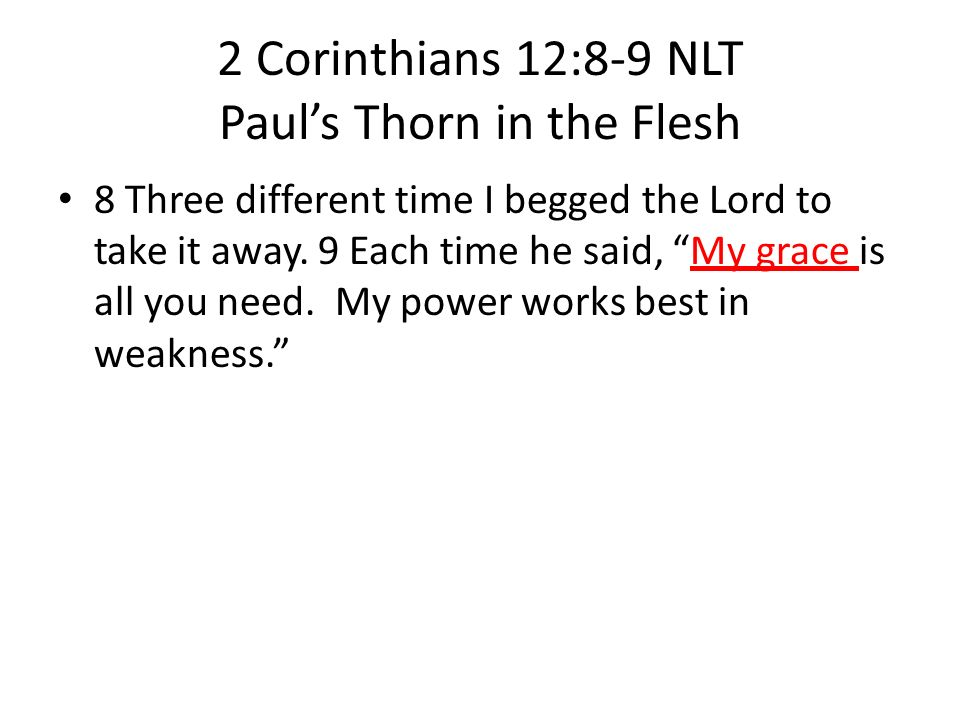 2 Corinthians 12:8-9 NLT Pauls Thorn in the Flesh 8 Three different time I begged the Lord to take it away. 9 Each time he said, My grace is all you n