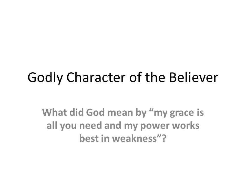 Godly Character of the Believer What did God mean by my grace is all you need and my power works best in weakness?