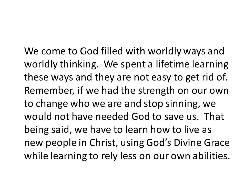 We come to God filled with worldly ways and worldly thinking. We spent a lifetime learning these ways and they are not easy to get rid of. Remember, i