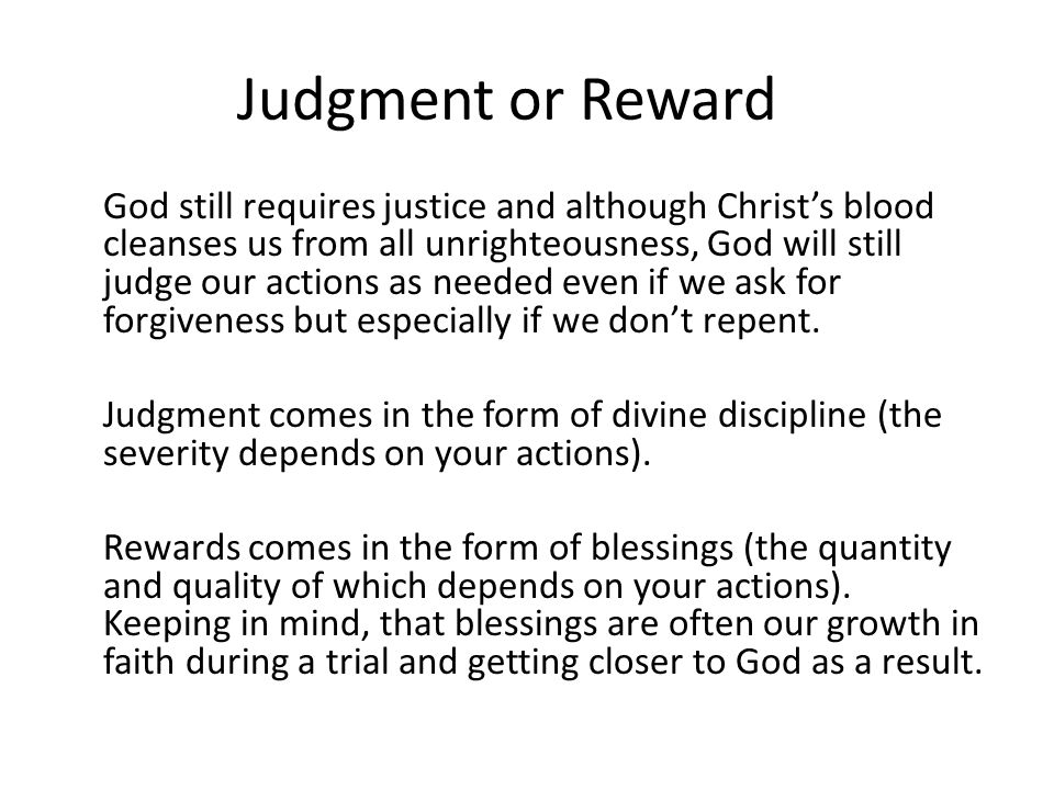 Judgment or Reward God still requires justice and although Christs blood cleanses us from all unrighteousness, God will still judge our actions as nee