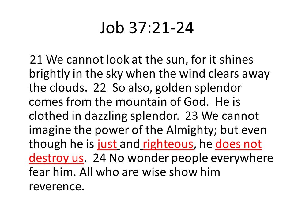 Job 37:21-24 21 We cannot look at the sun, for it shines brightly in the sky when the wind clears away the clouds. 22 So also, golden splendor comes f