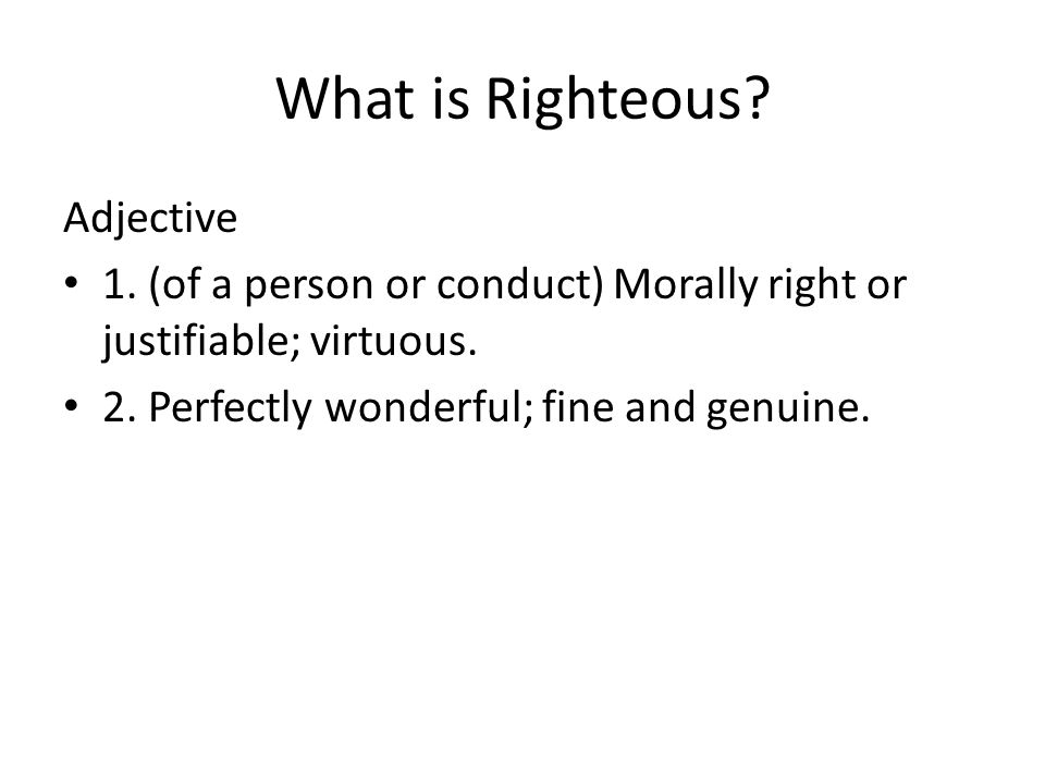 What is Righteous? Adjective 1. (of a person or conduct) Morally right or justifiable; virtuous. 2. Perfectly wonderful; fine and genuine.