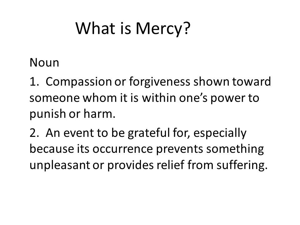 What is Mercy? Noun 1. Compassion or forgiveness shown toward someone whom it is within ones power to punish or harm. 2. An event to be grateful for,