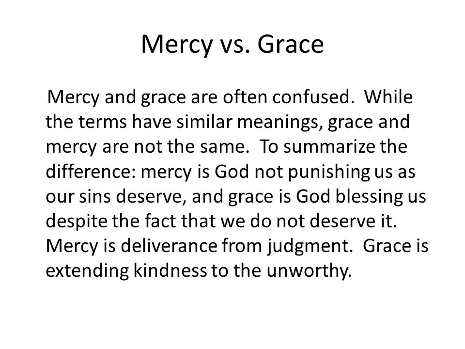 Mercy vs. Grace Mercy and grace are often confused. While the terms have similar meanings, grace and mercy are not the same. To summarize the differen