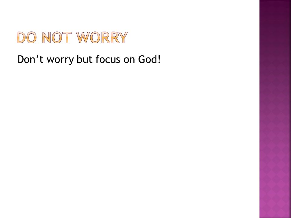 Dont worry but focus on God!
