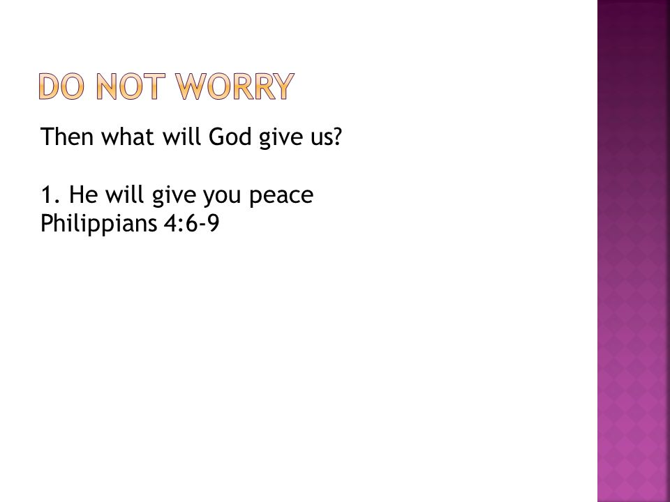 Then what will God give us? 1. He will give you peace Philippians 4:6-9