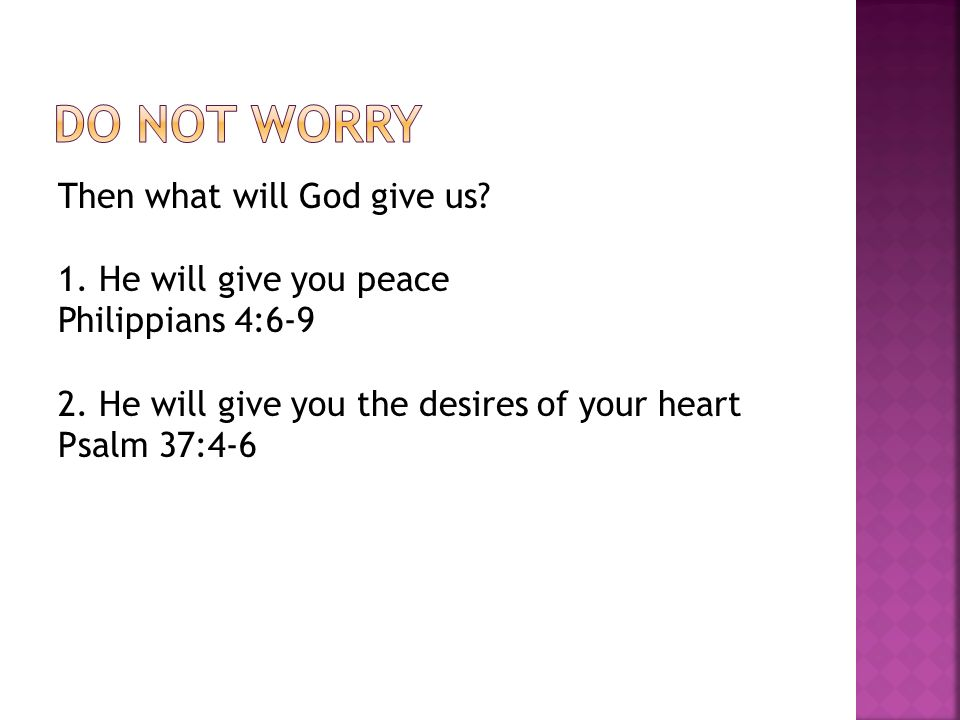 Then what will God give us. 1. He will give you peace Philippians 4:6-9 2.