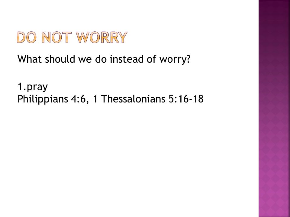 What should we do instead of worry? 1.pray Philippians 4:6, 1 Thessalonians 5:16-18