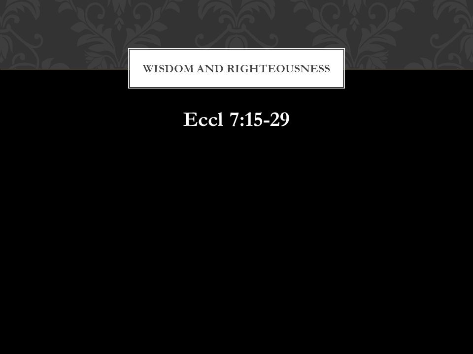 Eccl 7:15-29 WISDOM AND RIGHTEOUSNESS