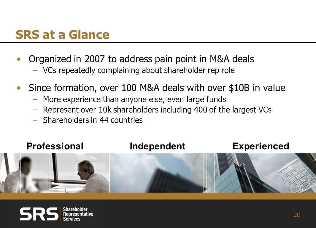 20 SRS at a Glance Organized in 2007 to address pain point in M&A deals –VCs repeatedly complaining about shareholder rep role Since formation, over 100 M&A deals with over $10B in value –More experience than anyone else, even large funds –Represent over 10k shareholders including 400 of the largest VCs –Shareholders in 44 countries ProfessionalIndependentExperienced