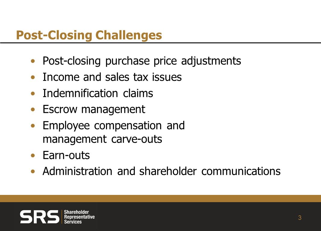 3 Post-closing purchase price adjustments Income and sales tax issues Indemnification claims Escrow management Employee compensation and management carve-outs Earn-outs Administration and shareholder communications Post-Closing Challenges