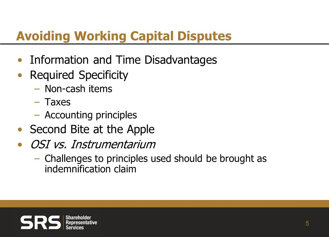 5 Avoiding Working Capital Disputes Information and Time Disadvantages Required Specificity –Non-cash items –Taxes –Accounting principles Second Bite at the Apple OSI vs.