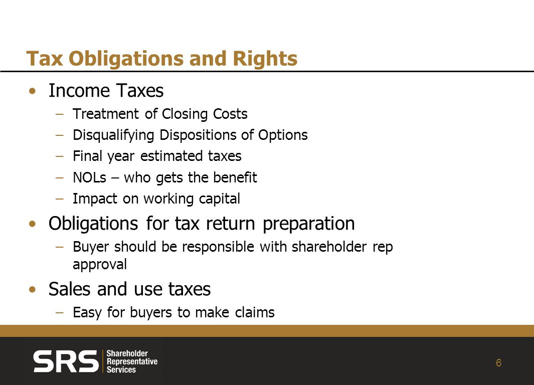 6 Tax Obligations and Rights Income Taxes –Treatment of Closing Costs –Disqualifying Dispositions of Options –Final year estimated taxes –NOLs – who gets the benefit –Impact on working capital Obligations for tax return preparation –Buyer should be responsible with shareholder rep approval Sales and use taxes –Easy for buyers to make claims