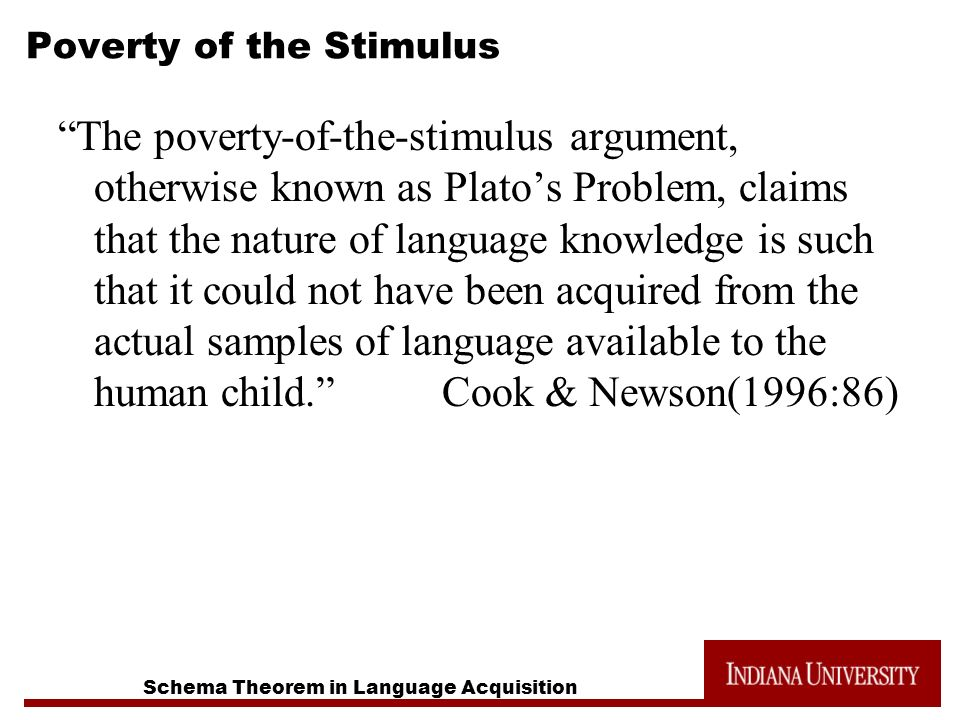 Poverty of the Stimulus The poverty-of-the-stimulus argument, otherwise known as Platos Problem, claims that the nature of language knowledge is such that it could not have been acquired from the actual samples of language available to the human child.Cook & Newson(1996:86)