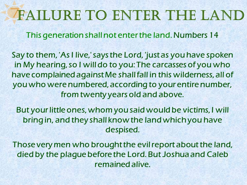 This generation shall not enter the land. Numbers 14 Say to them, 'As I live,' says the Lord, 'just as you have spoken in My hearing, so I will do to
