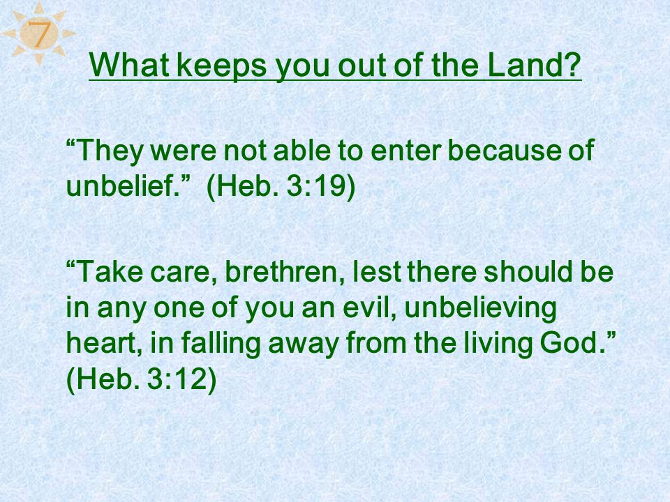 What keeps you out of the Land? They were not able to enter because of unbelief. (Heb. 3:19) Take care, brethren, lest there should be in any one of y