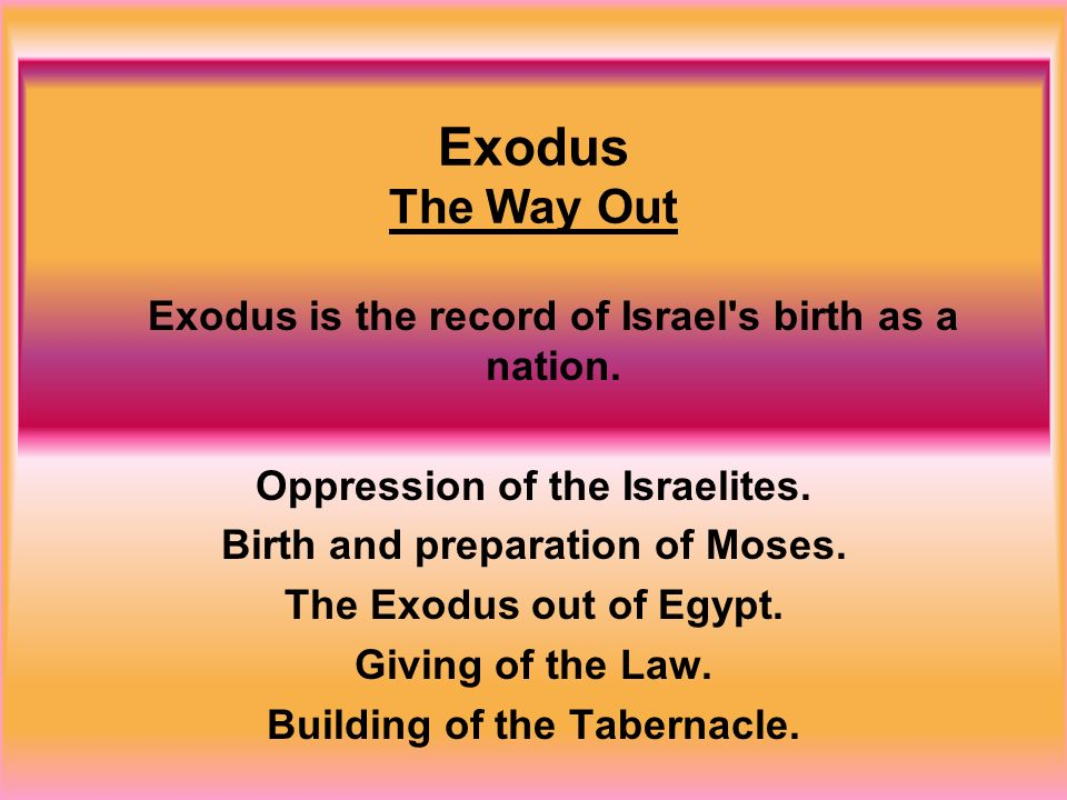 Exodus The Way Out Exodus is the record of Israel's birth as a nation. Oppression of the Israelites. Birth and preparation of Moses. The Exodus out of