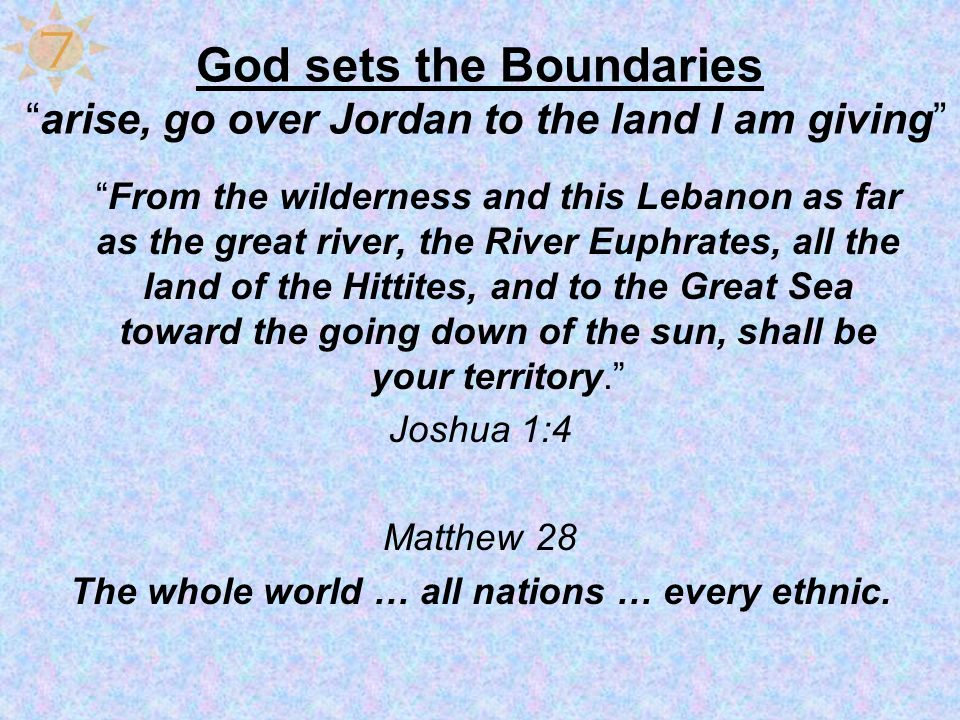 God sets the Boundaries arise, go over Jordan to the land I am giving From the wilderness and this Lebanon as far as the great river, the River Euphra