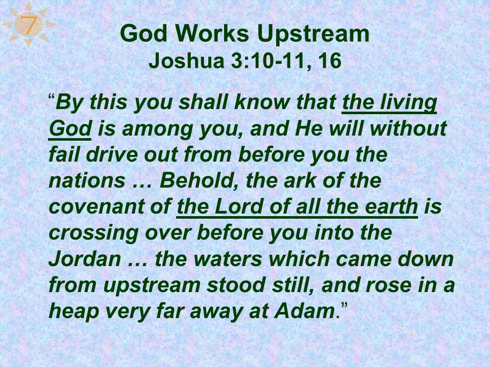 God Works Upstream Joshua 3:10-11, 16 By this you shall know that the living God is among you, and He will without fail drive out from before you the
