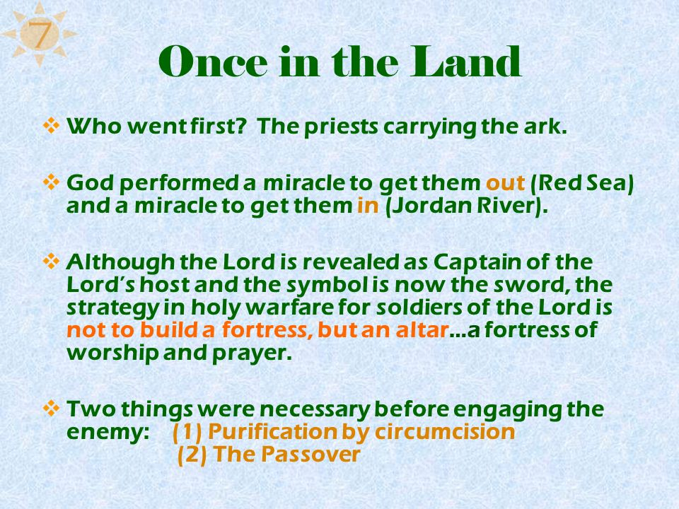 Once in the Land Who went first? The priests carrying the ark. God performed a miracle to get them out (Red Sea) and a miracle to get them in (Jordan