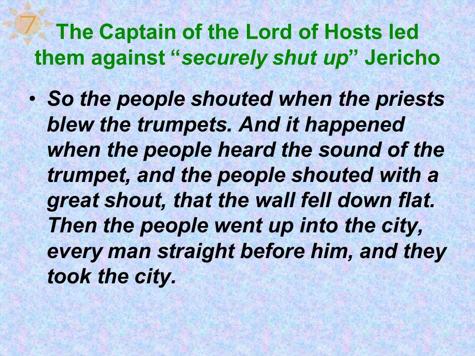 The Captain of the Lord of Hosts led them against securely shut up Jericho So the people shouted when the priests blew the trumpets. And it happened w